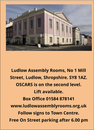 Ludlow Assembly Rooms, No 1 Mill Street, Ludlow, Shropshire. SY8 1AZ. OSCARS is on the second level. Lift available. Box Office 01584 878141 www.ludlowassemblyrooms.org.uk Follow signs to Town Centre. Free On Street parking after 6.00 pm  ​